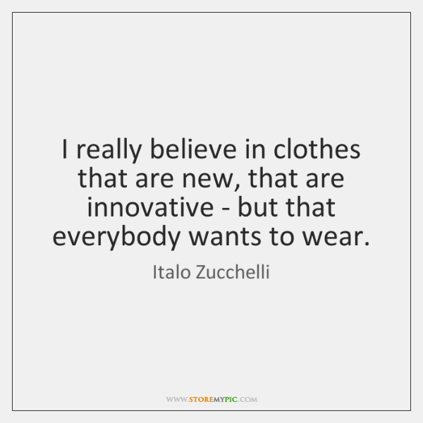 I really believe in clothes that are new, that are innovative - ...