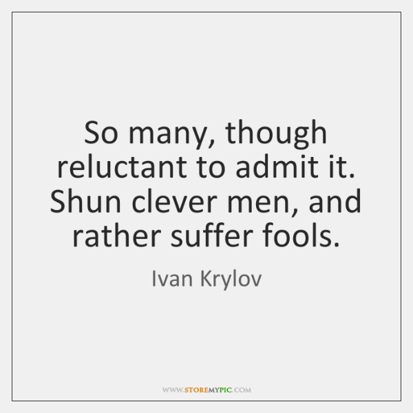 So many, though reluctant to admit it. Shun clever men, and rather ...