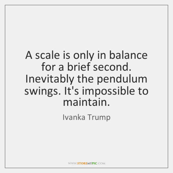 A scale is only in balance for a brief second. Inevitably the ...