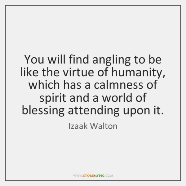You will find angling to be like the virtue of humanity, which ...