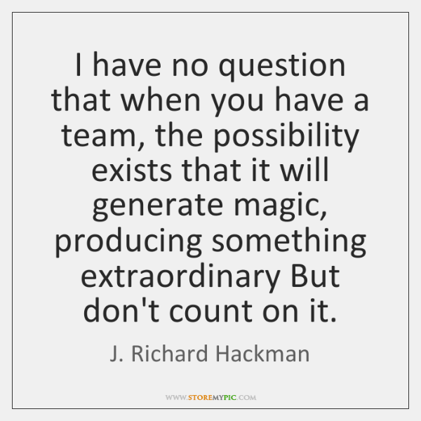 I have no question that when you have a team, the possibility ...