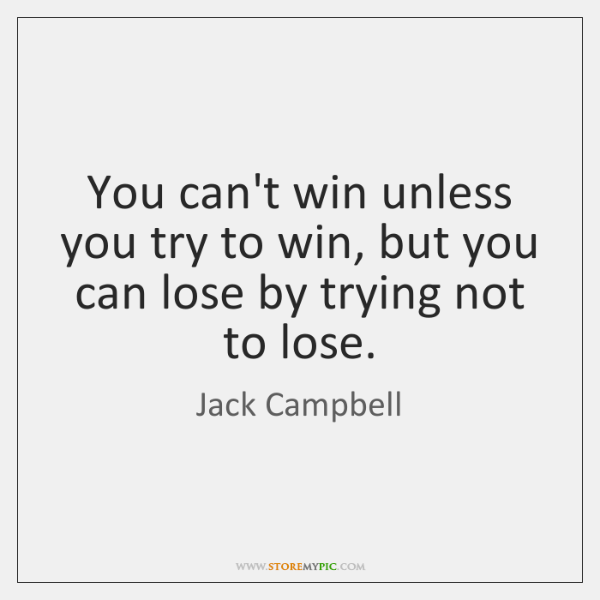 You can't win unless you try to win, but you can lose ...