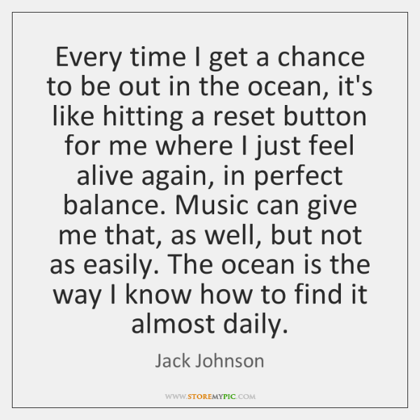 Every time I get a chance to be out in the ocean, ...