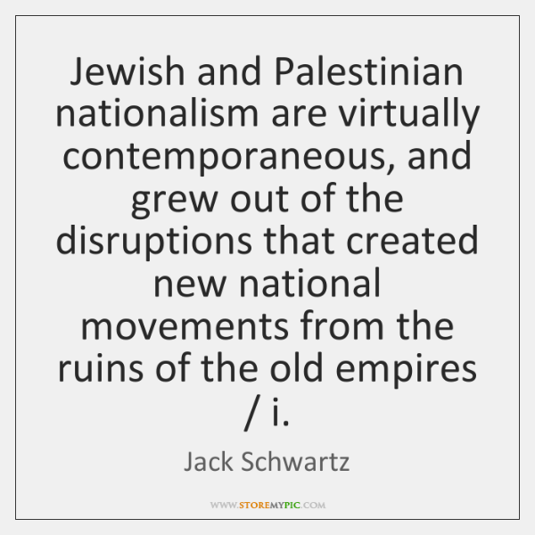 Jewish and Palestinian nationalism are virtually contemporaneous, and grew out of the ...