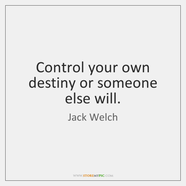 Control Your Own Destiny Or Someone Else Will Storemypic