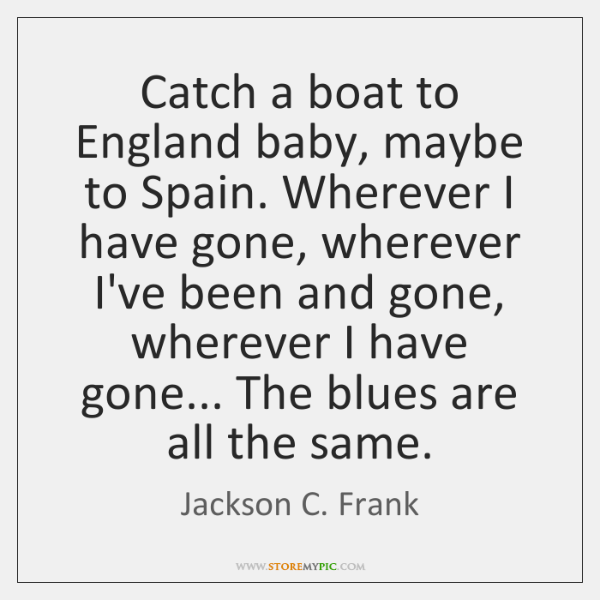 Catch a boat to England baby, maybe to Spain. Wherever I have ...