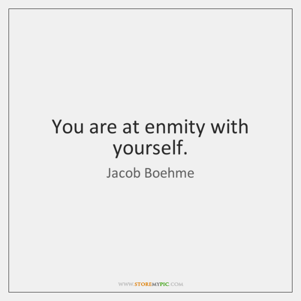 You are at enmity with yourself.