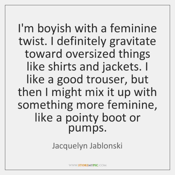 I'm boyish with a feminine twist. I definitely gravitate toward oversized things ...