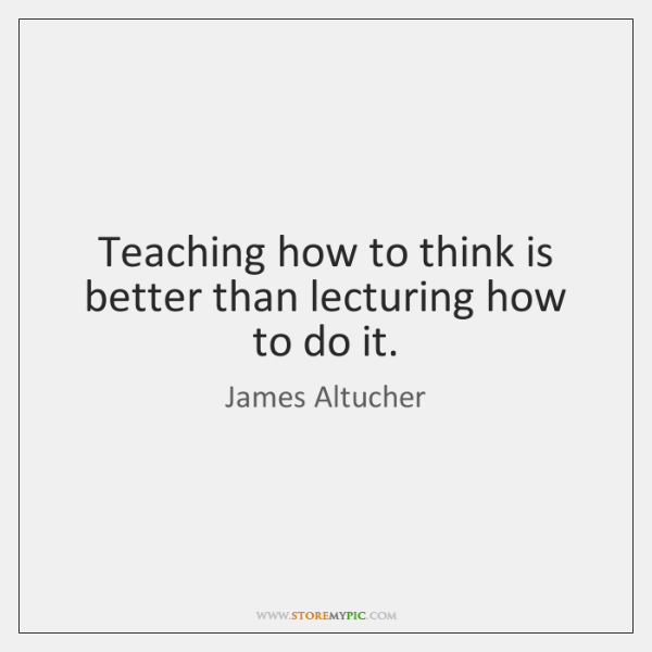 Teaching how to think is better than lecturing how to do it.