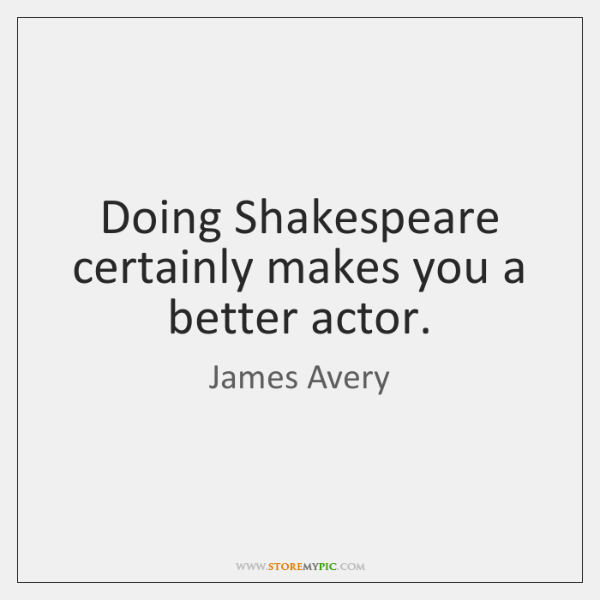 Doing Shakespeare certainly makes you a better actor.