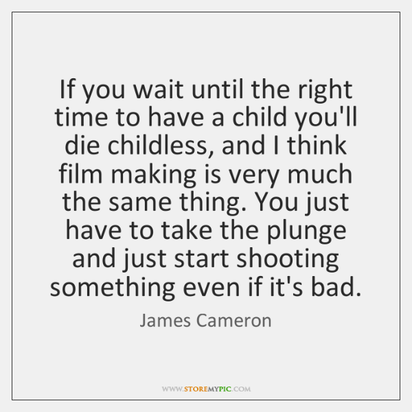 If you wait until the right time to have a child you'll ...