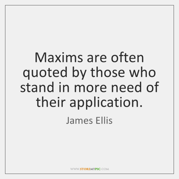 Maxims are often quoted by those who stand in more need of ...