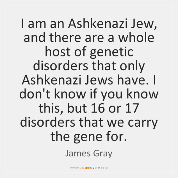 I am an Ashkenazi Jew, and there are a whole host of ...
