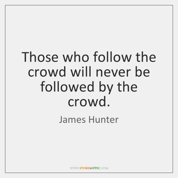 Those who follow the crowd will never be followed by the crowd.