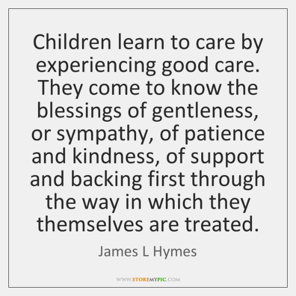 Children learn to care by experiencing good care. They come to know ...