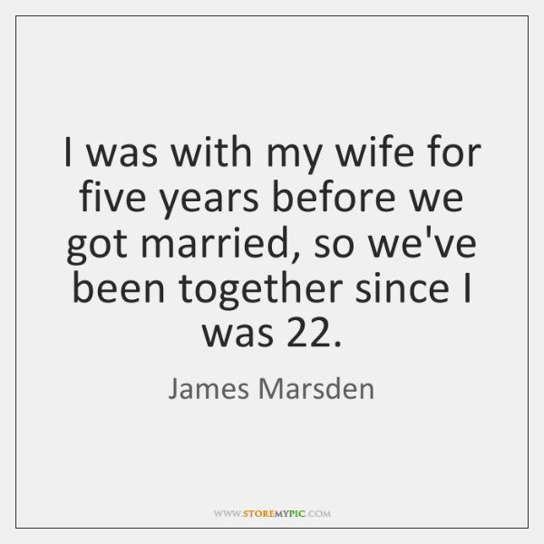 I was with my wife for five years before we got married, ...