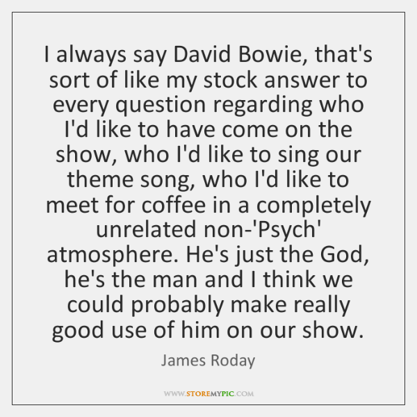 I always say David Bowie, that's sort of like my stock answer ...
