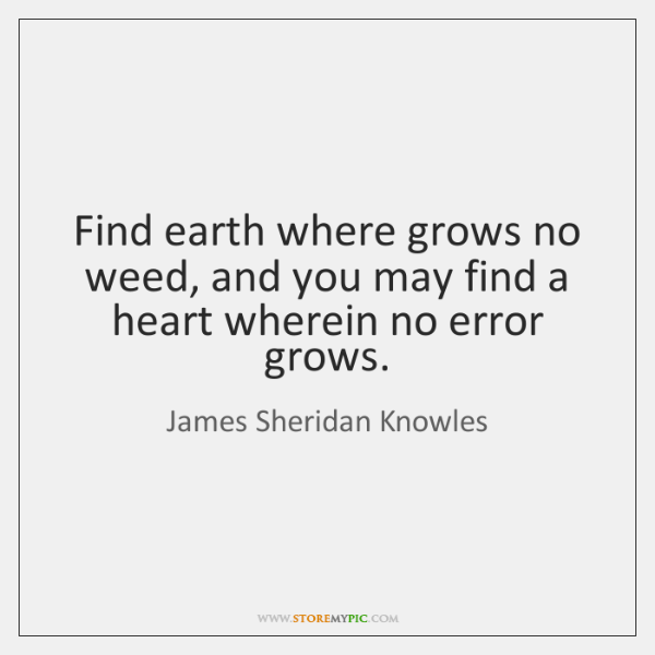 Find earth where grows no weed, and you may find a heart ...