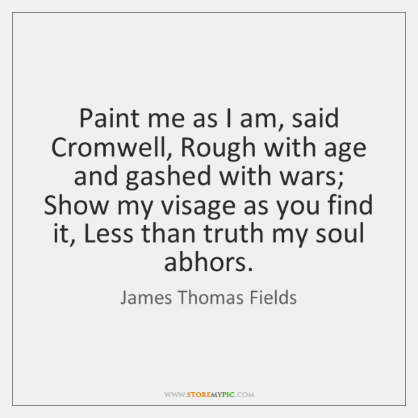 Paint me as I am, said Cromwell, Rough with age and gashed ...