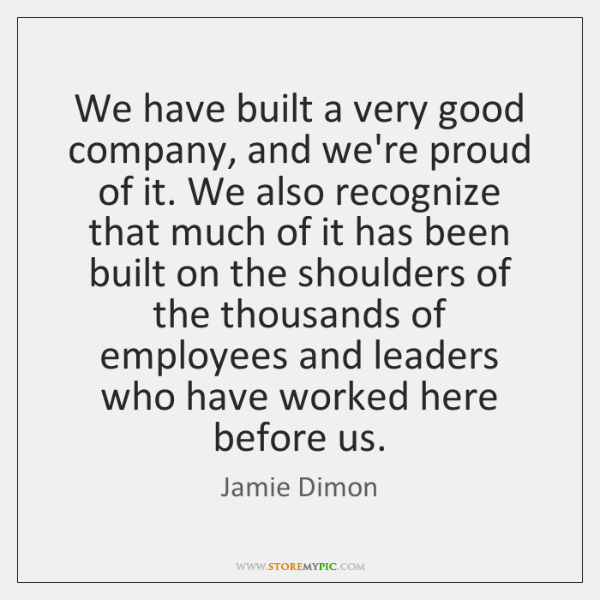 We have built a very good company, and we're proud of it. ...