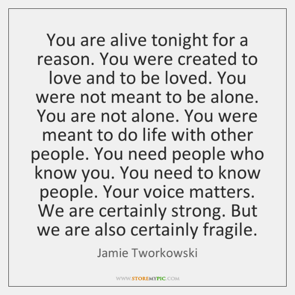 You are alive tonight for a reason. You were created to love ...