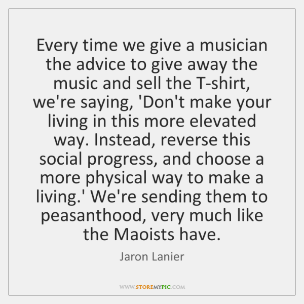 Every time we give a musician the advice to give away the ...