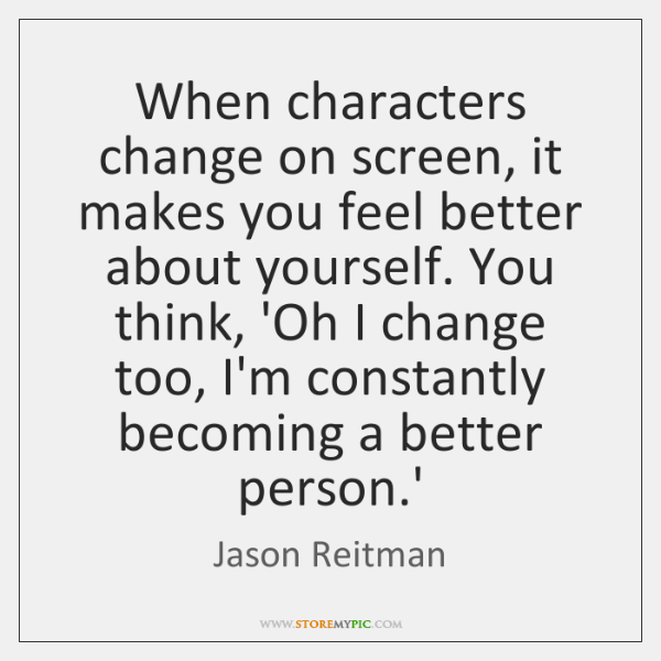 When characters change on screen, it makes you feel better about yourself. ...