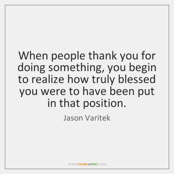 When people thank you for doing something, you begin to realize how ...