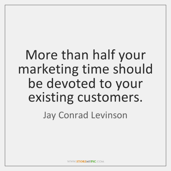 More than half your marketing time should be devoted to your existing ...