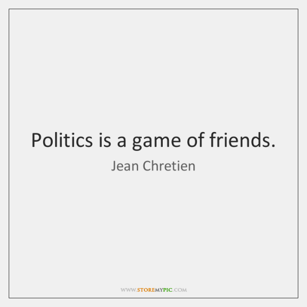 Politics is a game of friends.