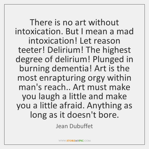 There is no art without intoxication. But I mean a mad intoxication! ...