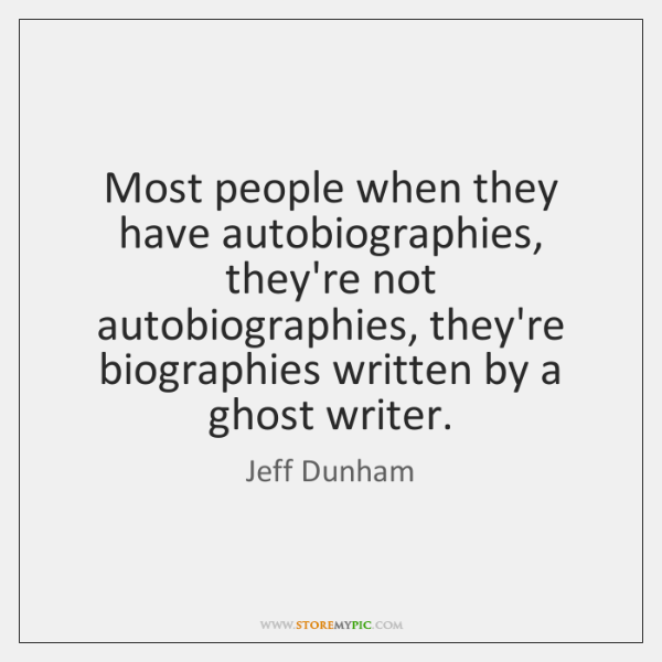 Most people when they have autobiographies, they're not autobiographies, they're biographies written