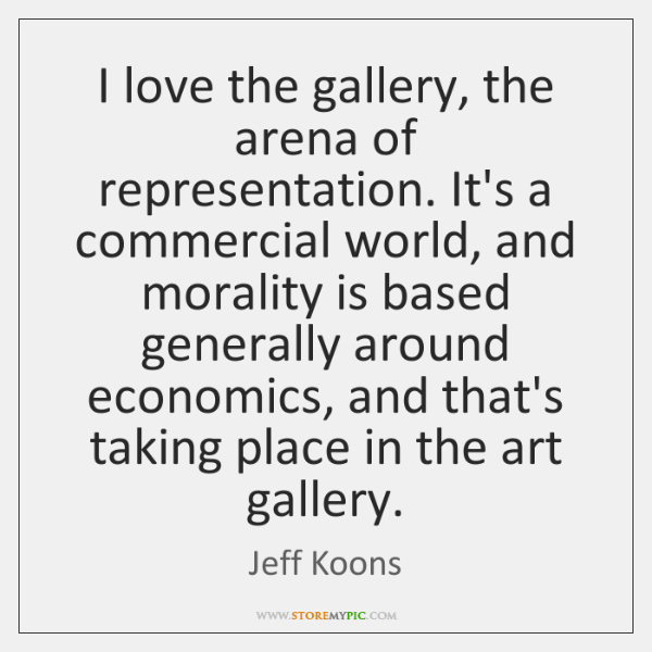 I love the gallery, the arena of representation. It's a commercial world, ...