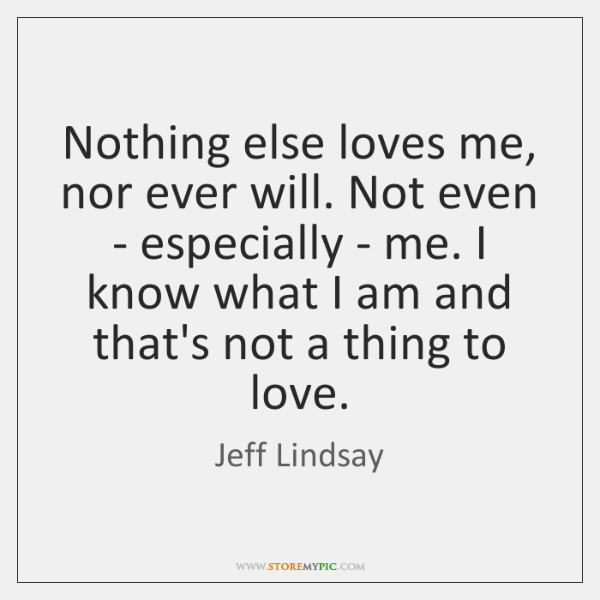Nothing else loves me, nor ever will. Not even - especially - ...