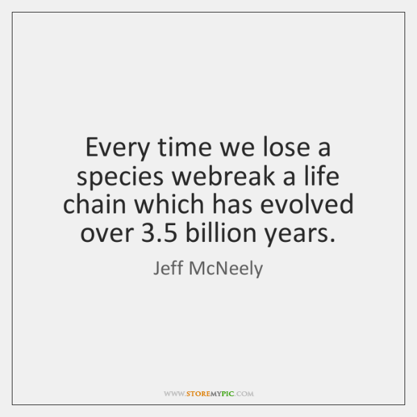 Every time we lose a species webreak a life chain which has ...