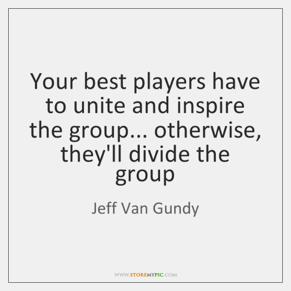 Your best players have to unite and inspire the group... otherwise, they'll ...
