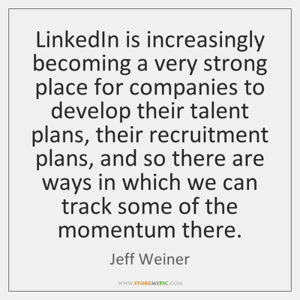 LinkedIn is increasingly becoming a very strong place for companies to develop ...