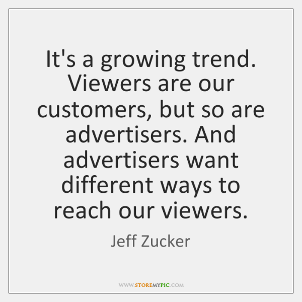 It's a growing trend. Viewers are our customers, but so are advertisers. ...