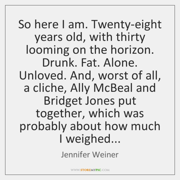 So here I am. Twenty-eight years old, with thirty looming on the ...