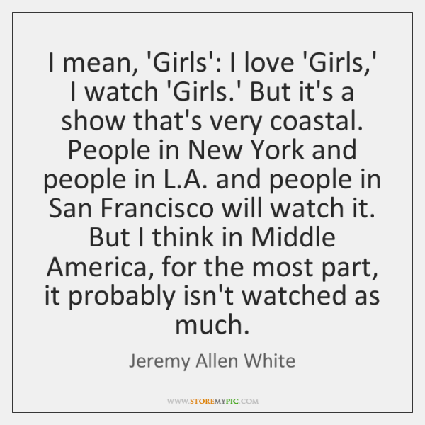 I mean, 'Girls': I love 'Girls,' I watch 'Girls.' But ...