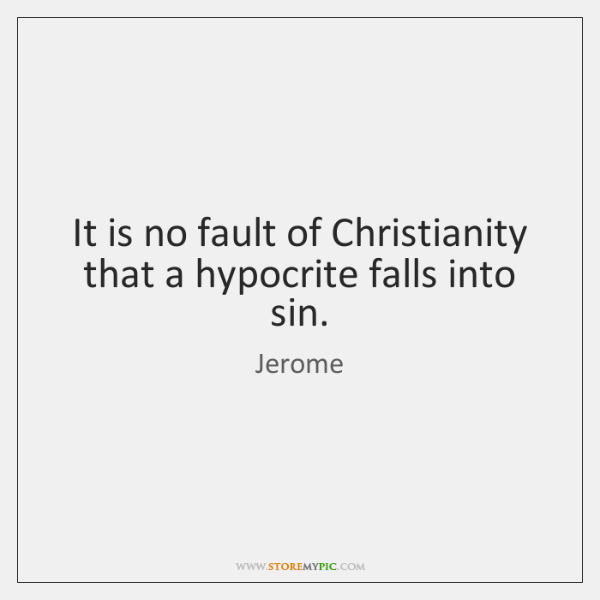 It is no fault of Christianity that a hypocrite falls into sin.