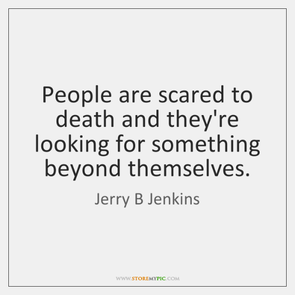 People are scared to death and they're looking for something beyond themselves.