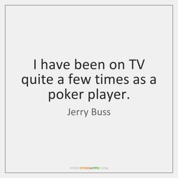 I have been on TV quite a few times as a poker ...
