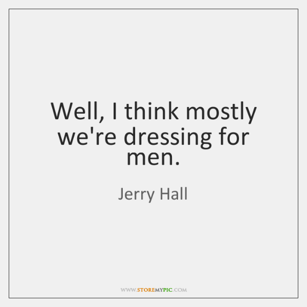 Well, I think mostly we're dressing for men.