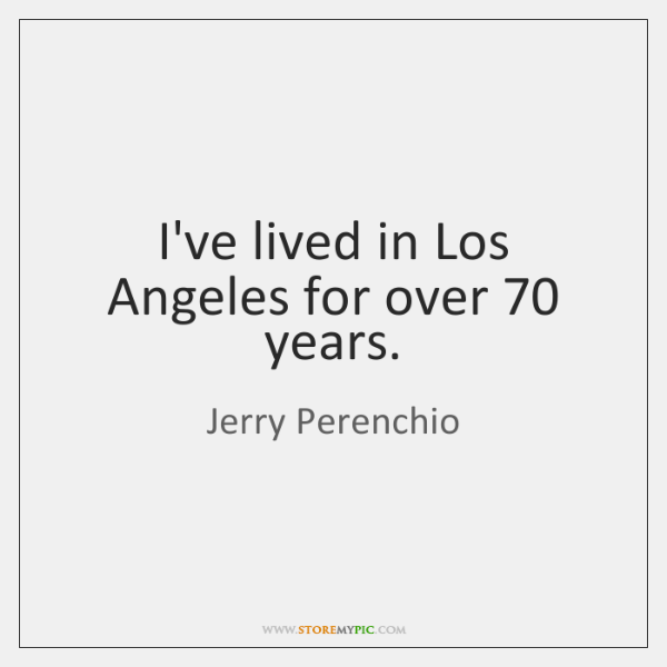 I've lived in Los Angeles for over 70 years.