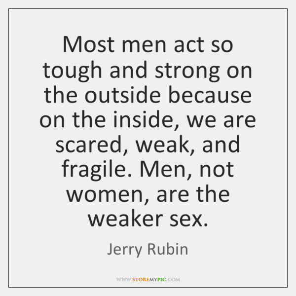 Most men act so tough and strong on the outside because on ...