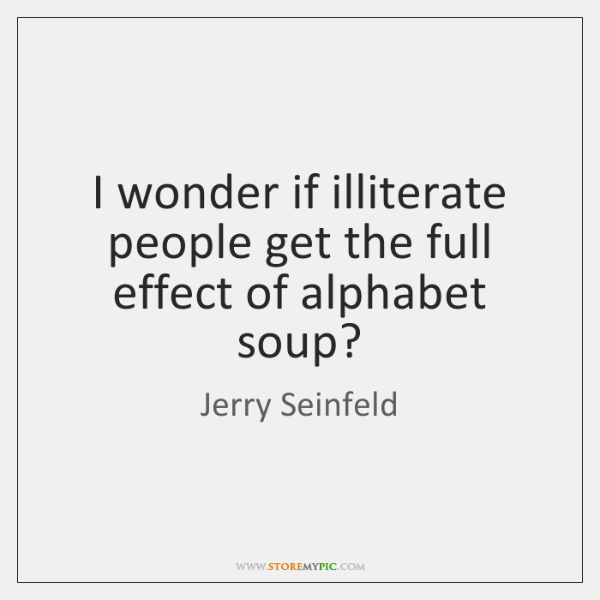 I wonder if illiterate people get the full effect of alphabet soup?