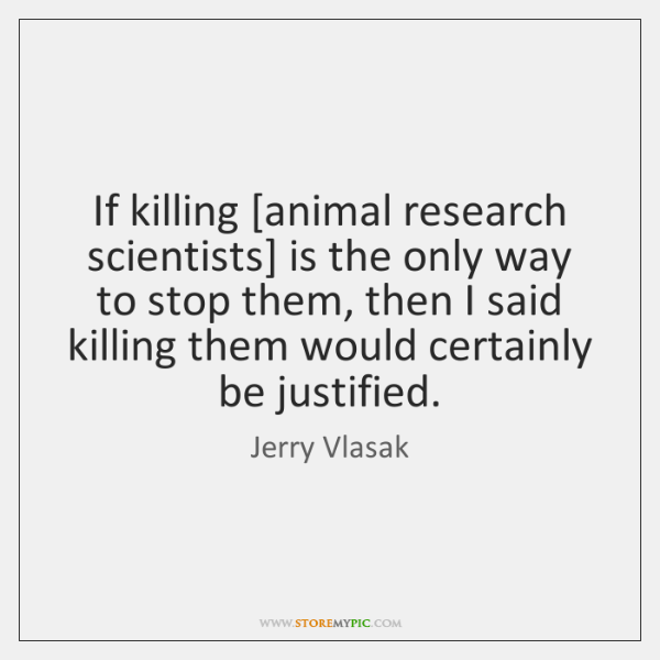 If killing [animal research scientists] is the only way to stop them, ...