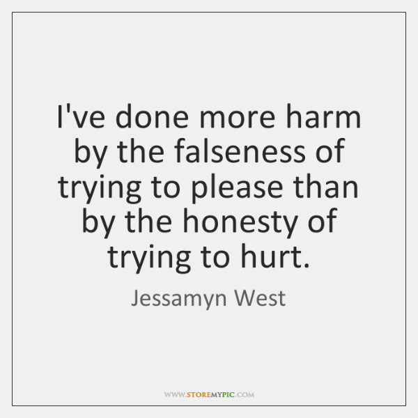 I've done more harm by the falseness of trying to please than ...