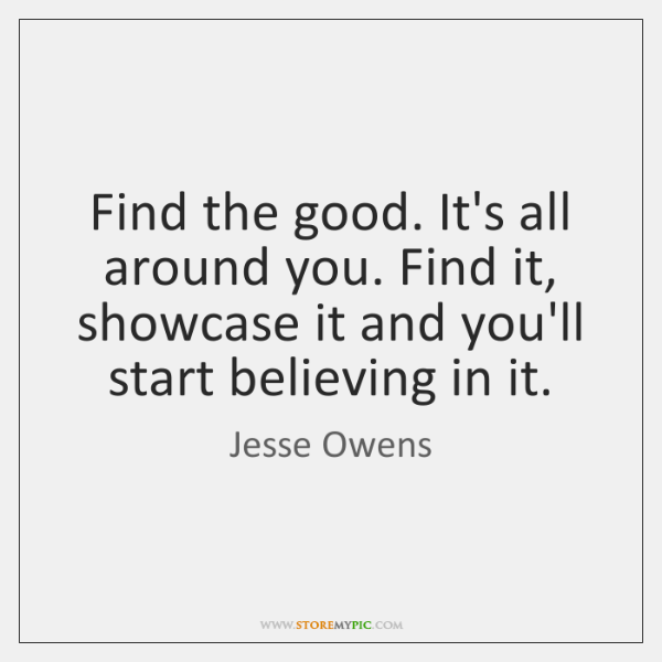 Find the good. It's all around you. Find it, showcase it and ...
